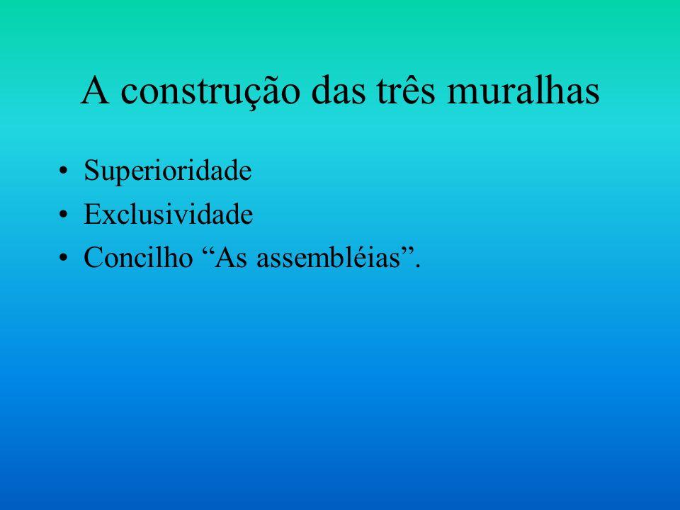 A construção das três muralhas Superioridade Exclusividade Concilho As assembléias.