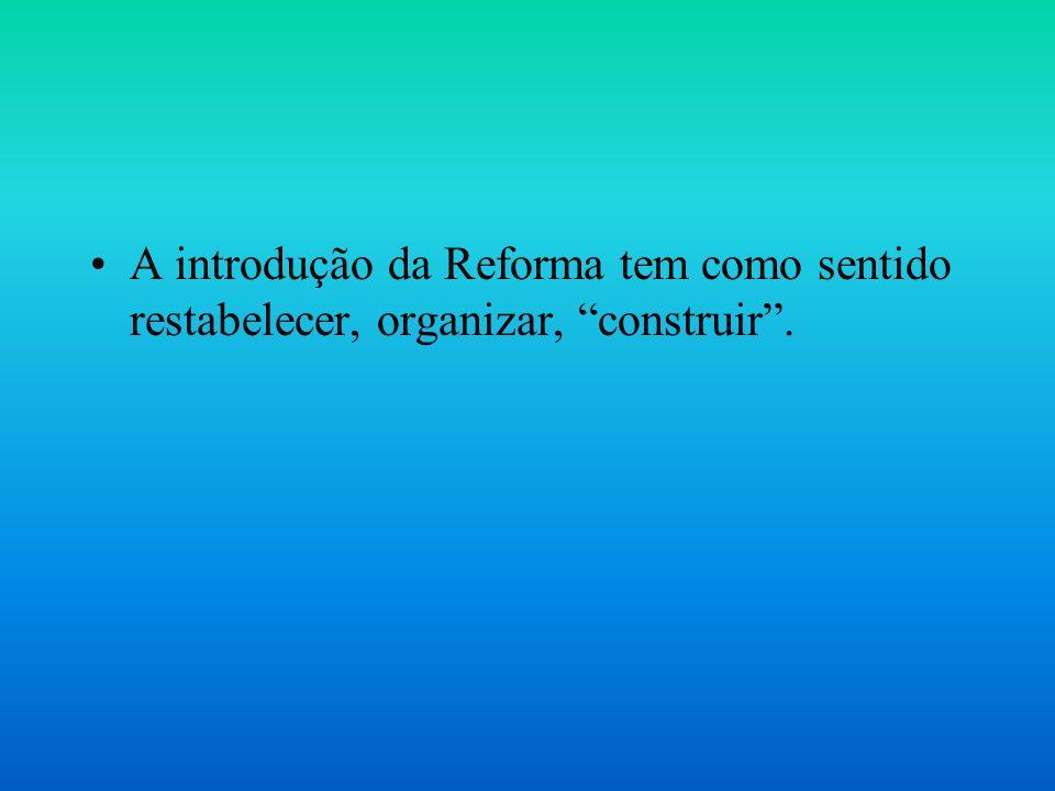 A introdução da Reforma tem como sentido restabelecer, organizar, construir.