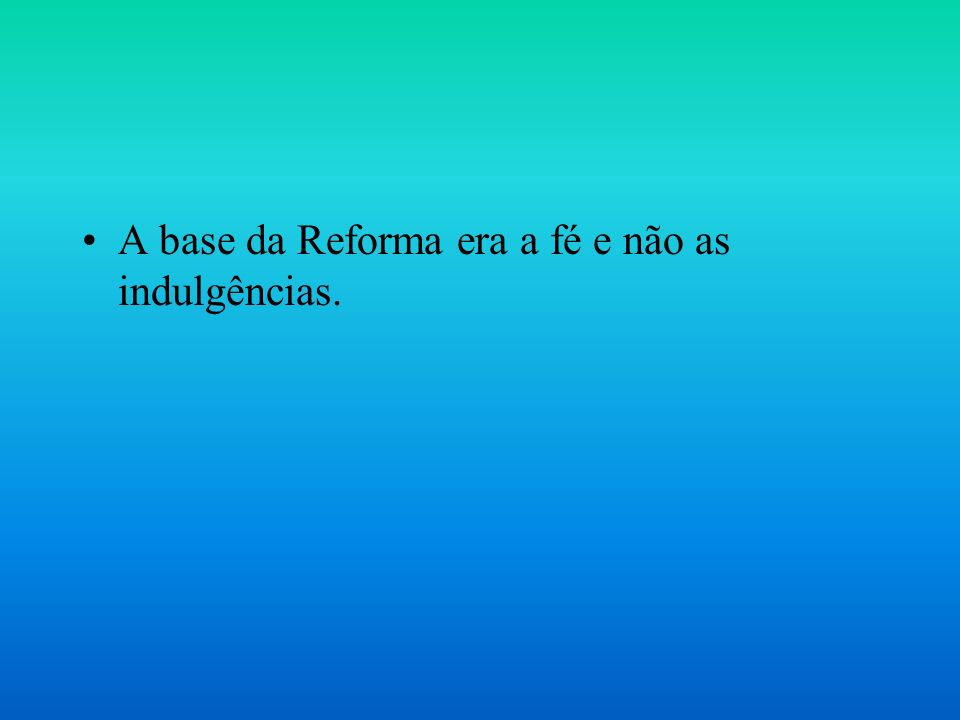 A base da Reforma era a fé e não as indulgências.