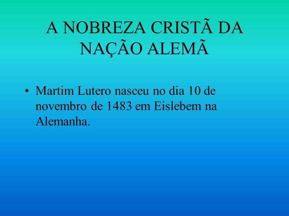 A NOBREZA CRISTÃ DA NAÇÃO ALEMÃ Martim Lutero nasceu no dia 10 de novembro de 1483 em Eislebem na Alemanha.