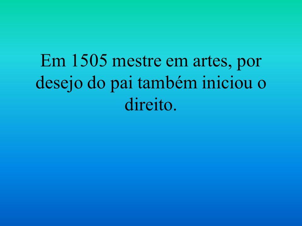 Em 1505 mestre em artes, por desejo do pai também iniciou o direito.