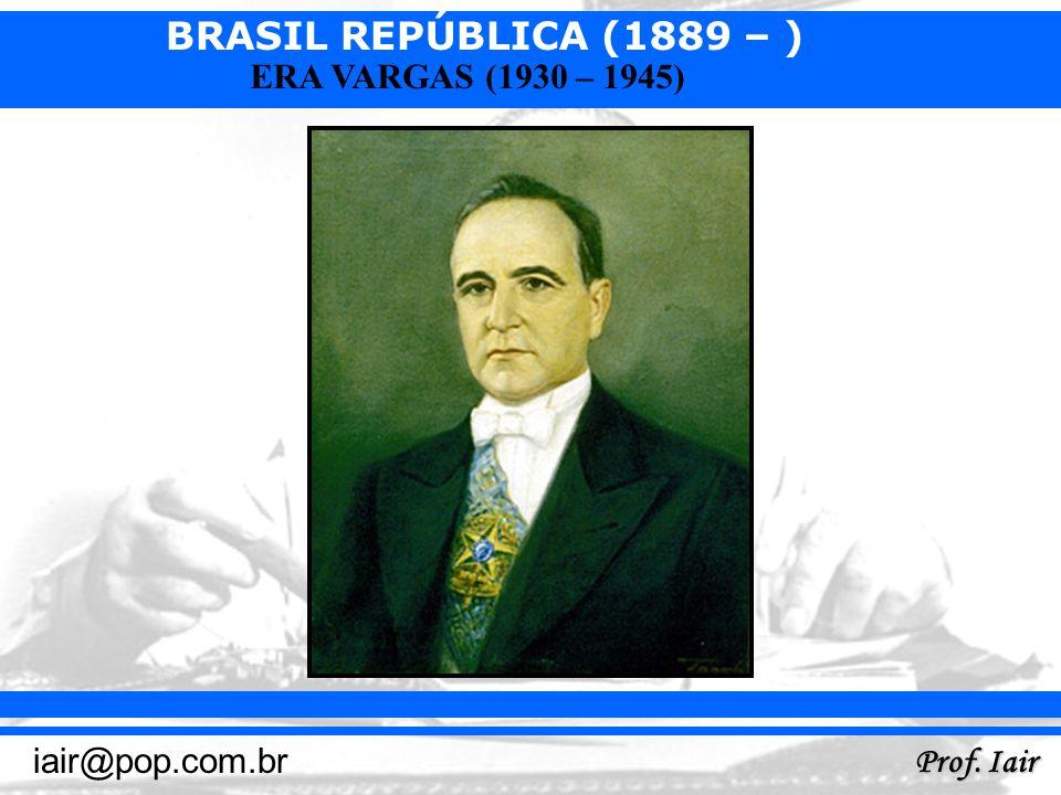 BRASIL REPÚBLICA (1889 – ) Prof. Iair iair@pop.com.br ERA VARGAS (1930 – 1945)