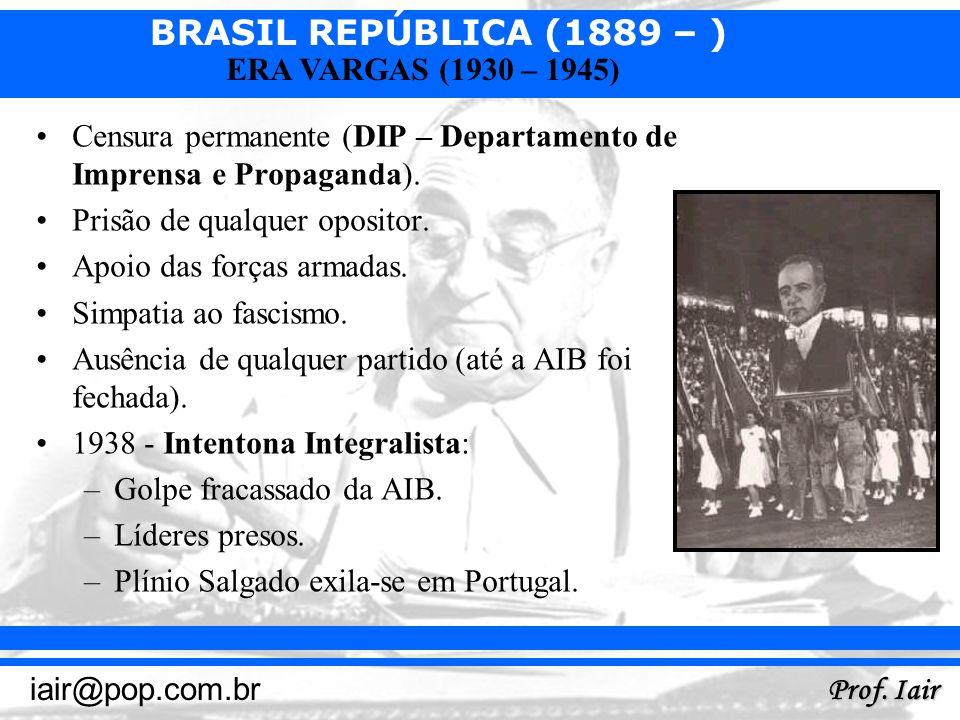 BRASIL REPÚBLICA (1889 – ) Prof. Iair iair@pop.com.br ERA VARGAS (1930 – 1945) Censura permanente (DIP – Departamento de Imprensa e Propaganda). Prisã