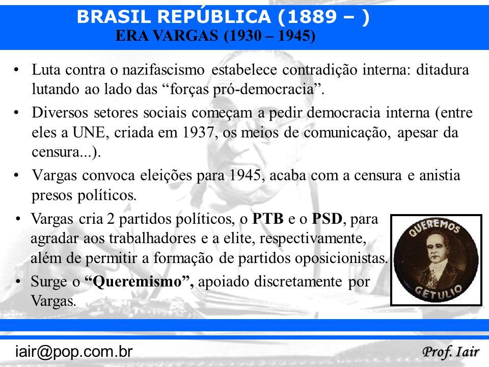 BRASIL REPÚBLICA (1889 – ) Prof. Iair iair@pop.com.br ERA VARGAS (1930 – 1945) Luta contra o nazifascismo estabelece contradição interna: ditadura lut