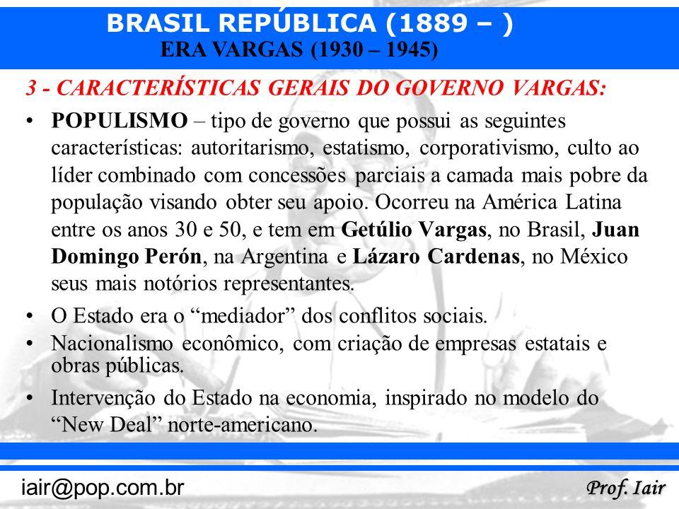 BRASIL REPÚBLICA (1889 – ) Prof. Iair iair@pop.com.br ERA VARGAS (1930 – 1945) 3 - CARACTERÍSTICAS GERAIS DO GOVERNO VARGAS: POPULISMO – tipo de gover