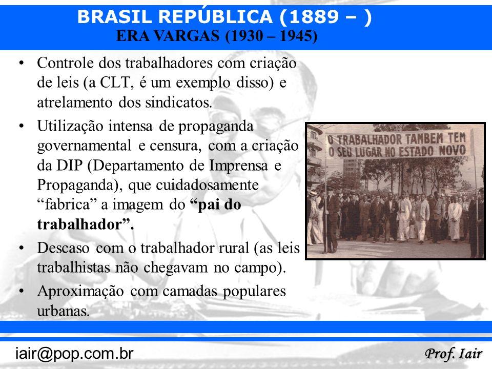 BRASIL REPÚBLICA (1889 – ) Prof. Iair iair@pop.com.br ERA VARGAS (1930 – 1945) Controle dos trabalhadores com criação de leis (a CLT, é um exemplo dis
