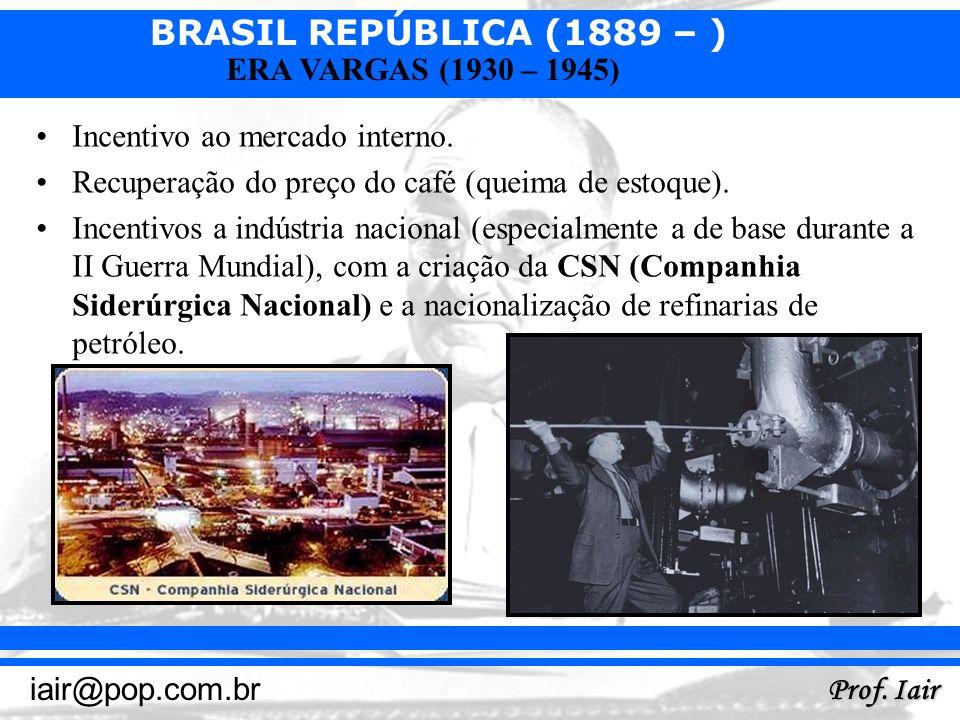 BRASIL REPÚBLICA (1889 – ) Prof. Iair iair@pop.com.br ERA VARGAS (1930 – 1945) Incentivo ao mercado interno. Recuperação do preço do café (queima de e