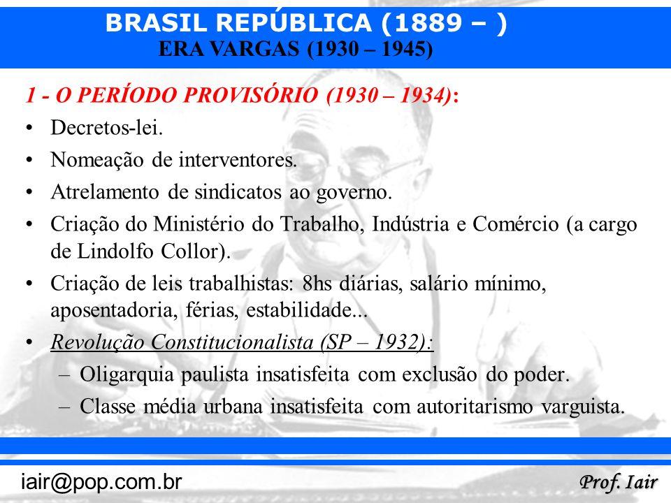 BRASIL REPÚBLICA (1889 – ) Prof. Iair iair@pop.com.br ERA VARGAS (1930 – 1945) 1 - O PERÍODO PROVISÓRIO (1930 – 1934): Decretos-lei. Nomeação de inter