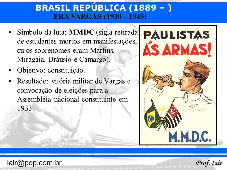 BRASIL REPÚBLICA (1889 – ) Prof. Iair iair@pop.com.br ERA VARGAS (1930 – 1945) Símbolo da luta: MMDC (sigla retirada de estudantes mortos em manifesta