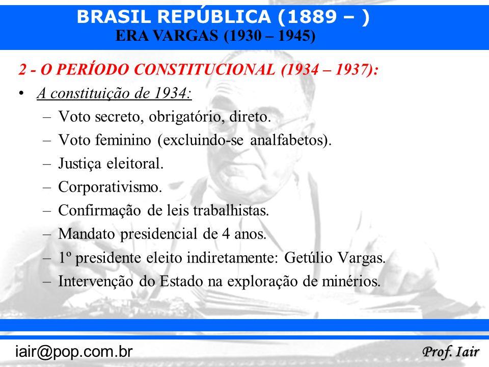 BRASIL REPÚBLICA (1889 – ) Prof. Iair iair@pop.com.br ERA VARGAS (1930 – 1945) 2 - O PERÍODO CONSTITUCIONAL (1934 – 1937): A constituição de 1934: –Vo