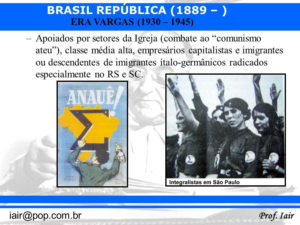 BRASIL REPÚBLICA (1889 – ) Prof. Iair iair@pop.com.br ERA VARGAS (1930 – 1945) –Apoiados por setores da Igreja (combate ao comunismo ateu), classe méd