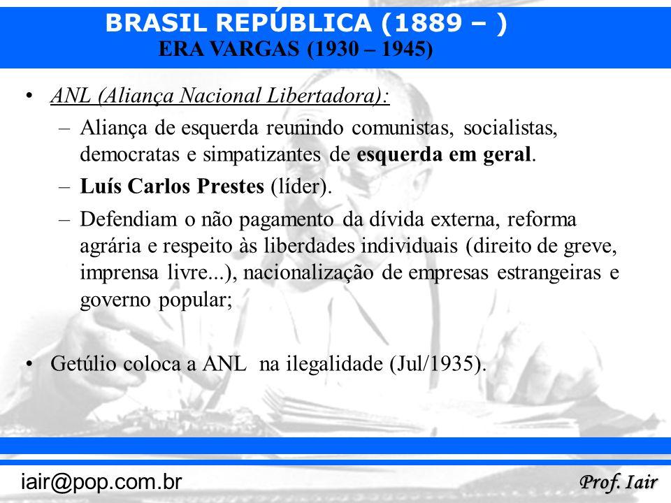 BRASIL REPÚBLICA (1889 – ) Prof. Iair iair@pop.com.br ERA VARGAS (1930 – 1945) ANL (Aliança Nacional Libertadora): –Aliança de esquerda reunindo comun