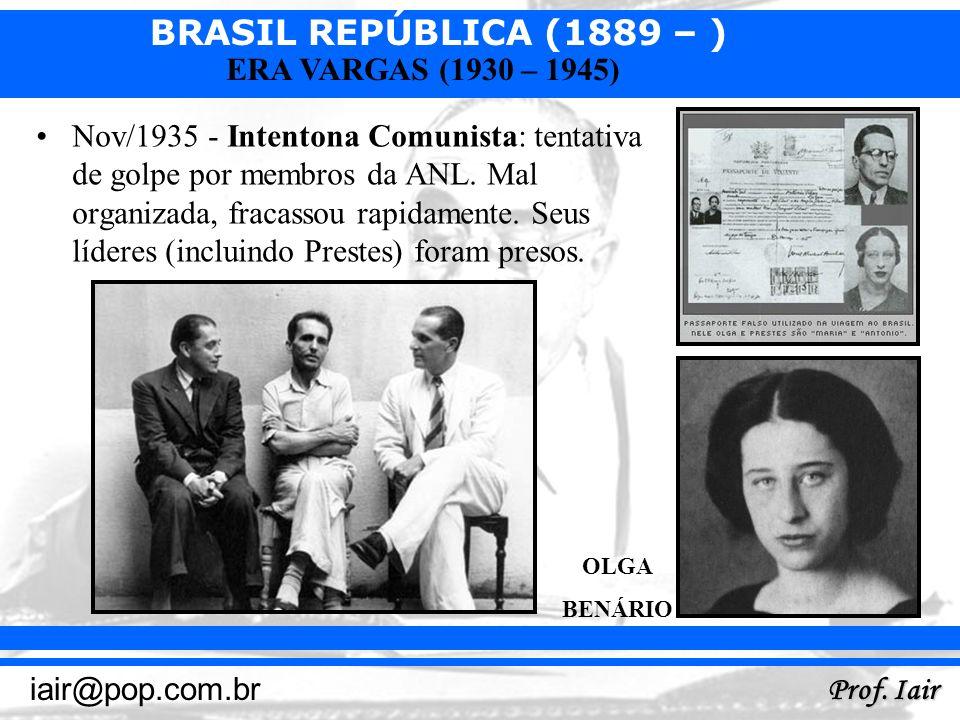BRASIL REPÚBLICA (1889 – ) Prof. Iair iair@pop.com.br ERA VARGAS (1930 – 1945) Nov/1935 - Intentona Comunista: tentativa de golpe por membros da ANL.