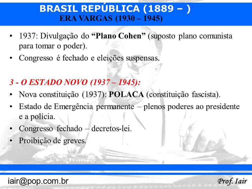 BRASIL REPÚBLICA (1889 – ) Prof. Iair iair@pop.com.br ERA VARGAS (1930 – 1945) 1937: Divulgação do Plano Cohen (suposto plano comunista para tomar o p
