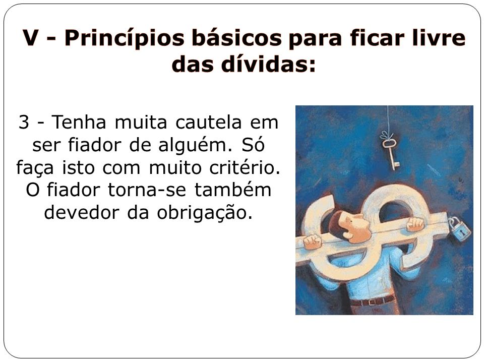 3 - Tenha muita cautela em ser fiador de alguém. Só faça isto com muito critério. O fiador torna-se também devedor da obrigação.