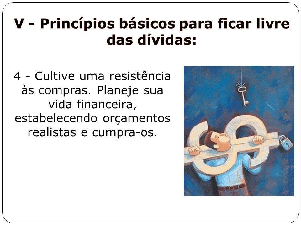 4 - Cultive uma resistência às compras. Planeje sua vida financeira, estabelecendo orçamentos realistas e cumpra-os.