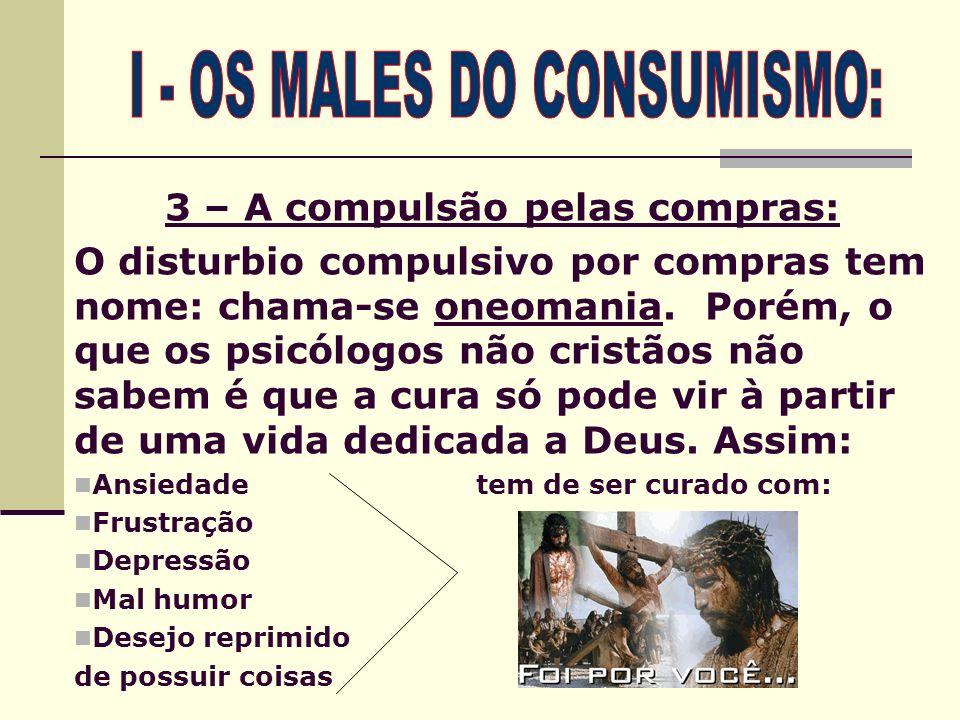 3 – A compulsão pelas compras: O disturbio compulsivo por compras tem nome: chama-se oneomania. Porém, o que os psicólogos não cristãos não sabem é qu