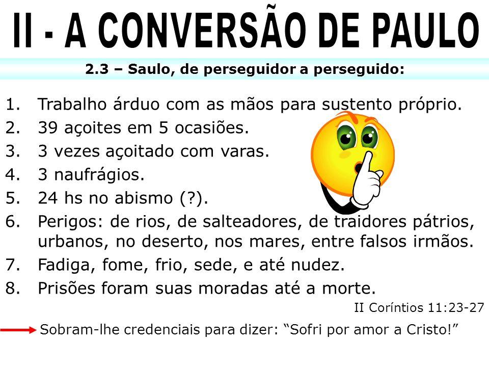 2.3 – Saulo, de perseguidor a perseguido: 1.Trabalho árduo com as mãos para sustento próprio. 2.39 açoites em 5 ocasiões. 3.3 vezes açoitado com varas