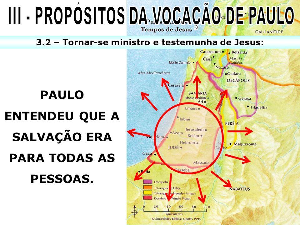 PAULO ENTENDEU QUE A SALVAÇÃO ERA PARA TODAS AS PESSOAS. 3.2 – Tornar-se ministro e testemunha de Jesus: