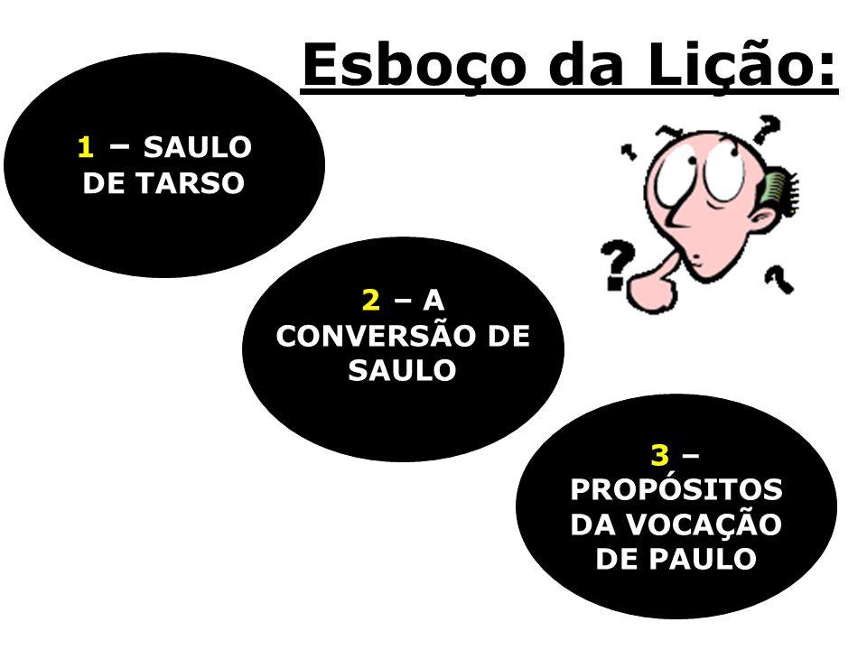 Esboço da Lição: 3 – PROPÓSITOS DA VOCAÇÃO DE PAULO 2 – A CONVERSÃO DE SAULO 1 – SAULO DE TARSO