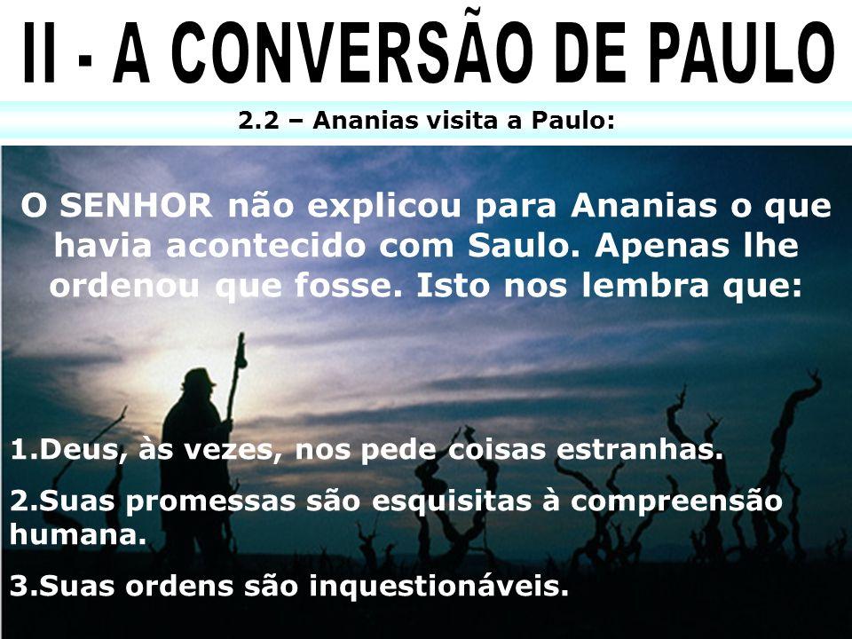 2.2 – Ananias visita a Paulo: O SENHOR não explicou para Ananias o que havia acontecido com Saulo. Apenas lhe ordenou que fosse. Isto nos lembra que: