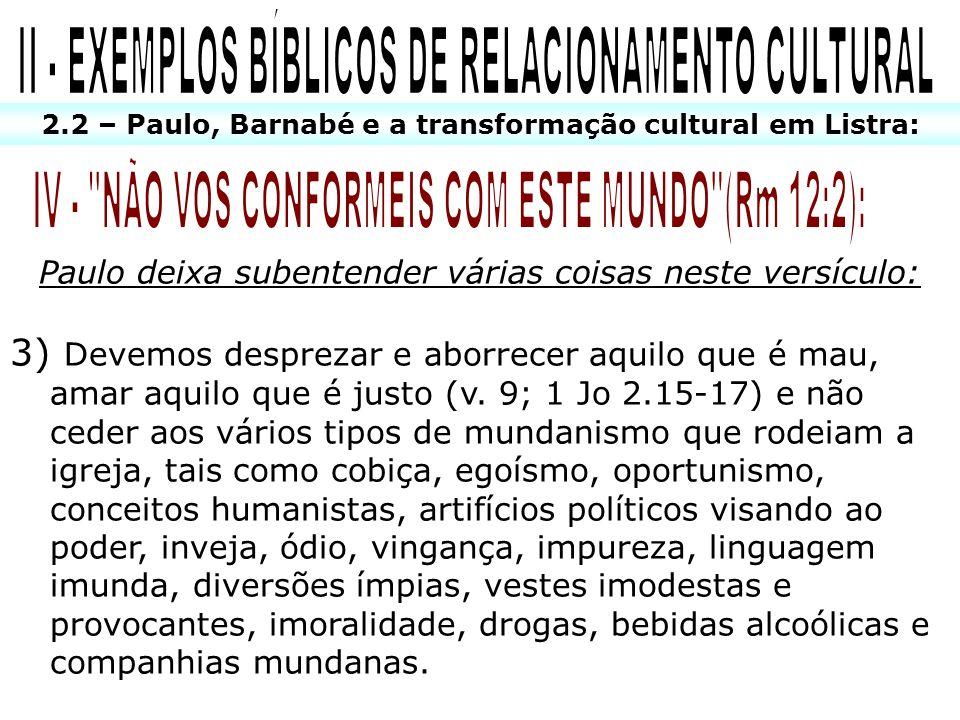 2.2 – Paulo, Barnabé e a transformação cultural em Listra: Paulo deixa subentender várias coisas neste versículo: 3) Devemos desprezar e aborrecer aqu