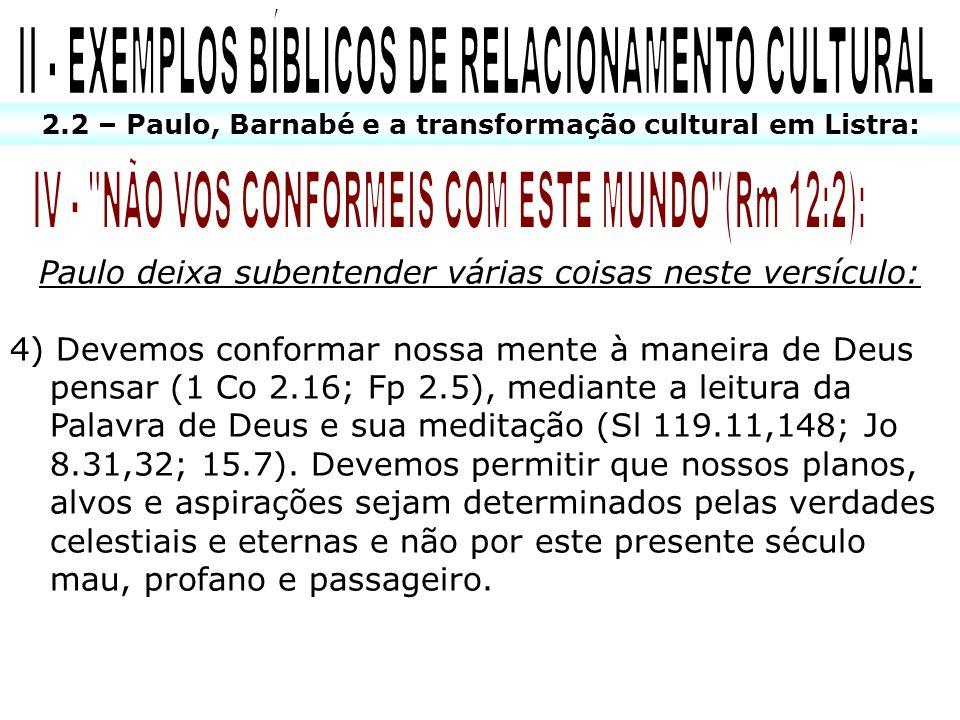 2.2 – Paulo, Barnabé e a transformação cultural em Listra: Paulo deixa subentender várias coisas neste versículo: 4) Devemos conformar nossa mente à m