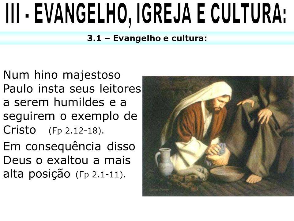 3.1 – Evangelho e cultura: Num hino majestoso Paulo insta seus leitores a serem humildes e a seguirem o exemplo de Cristo (Fp 2.12-18). Em consequênci