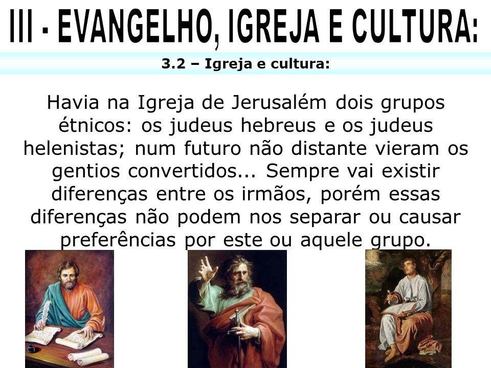 3.2 – Igreja e cultura: Havia na Igreja de Jerusalém dois grupos étnicos: os judeus hebreus e os judeus helenistas; num futuro não distante vieram os