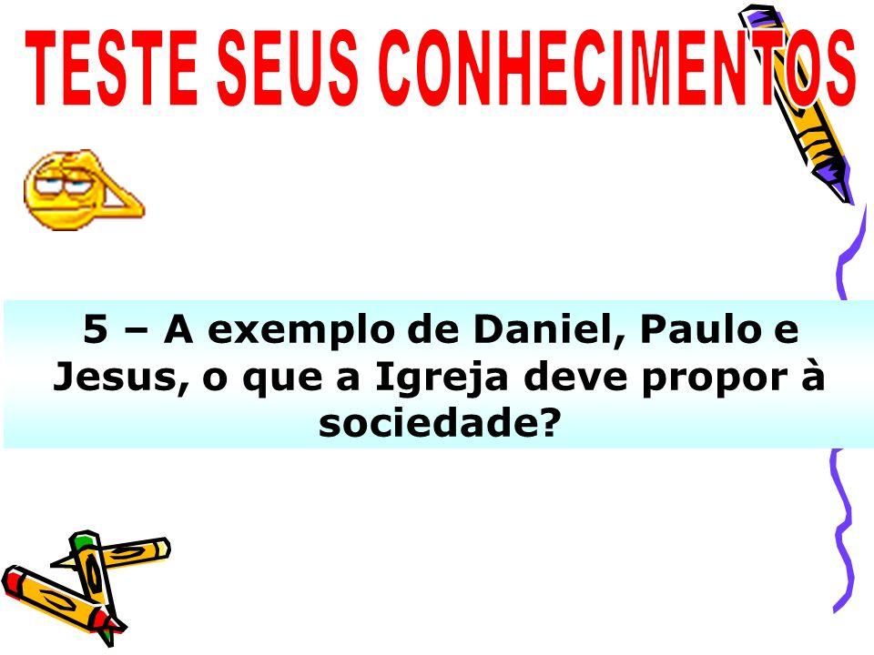 5 – A exemplo de Daniel, Paulo e Jesus, o que a Igreja deve propor à sociedade?