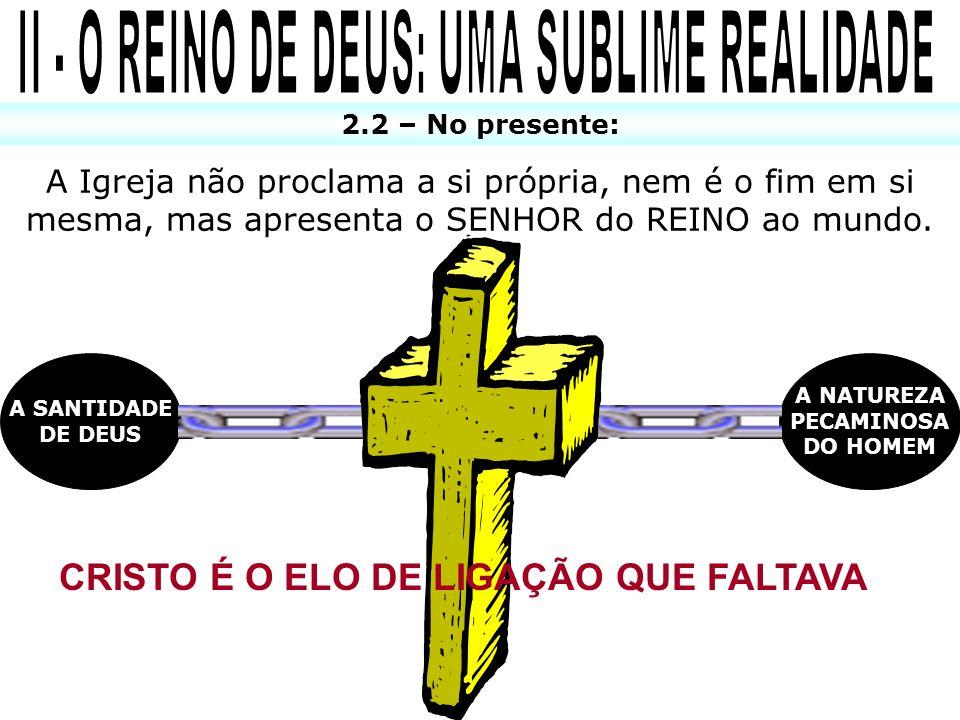 2.2 – No presente: A Igreja não proclama a si própria, nem é o fim em si mesma, mas apresenta o SENHOR do REINO ao mundo. A SANTIDADE DE DEUS A NATURE