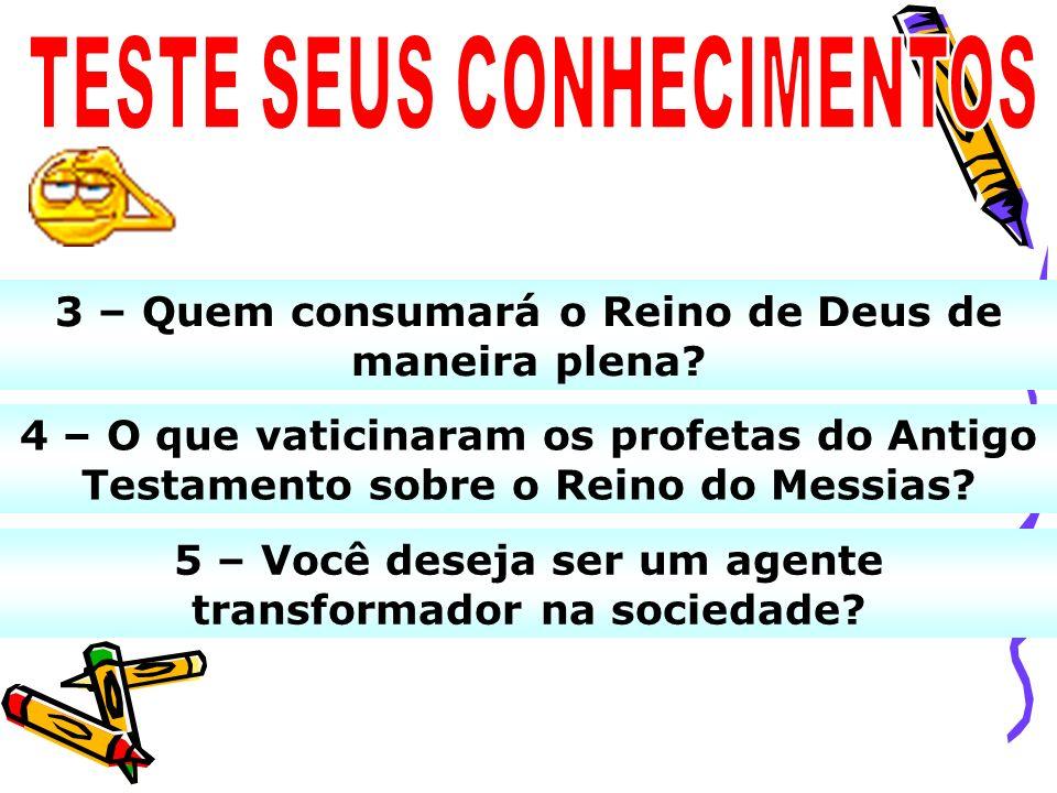 3 – Quem consumará o Reino de Deus de maneira plena? 5 – Você deseja ser um agente transformador na sociedade? 4 – O que vaticinaram os profetas do An