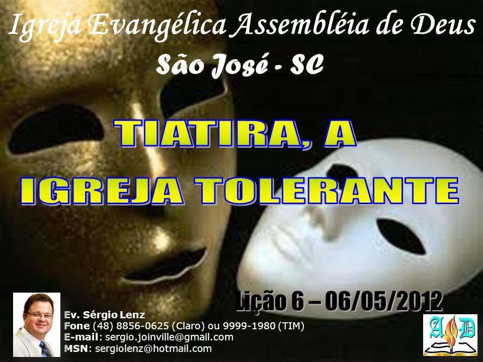 Igreja Evangélica Assembléia de Deus São José - SC Ev. Sérgio Lenz Fone (48) 8856-0625 (Claro) ou 9999-1980 (TIM) E-mail: sergio.joinville@gmail.com M