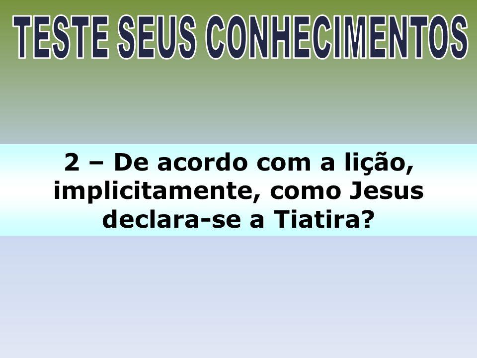 2 – De acordo com a lição, implicitamente, como Jesus declara-se a Tiatira?