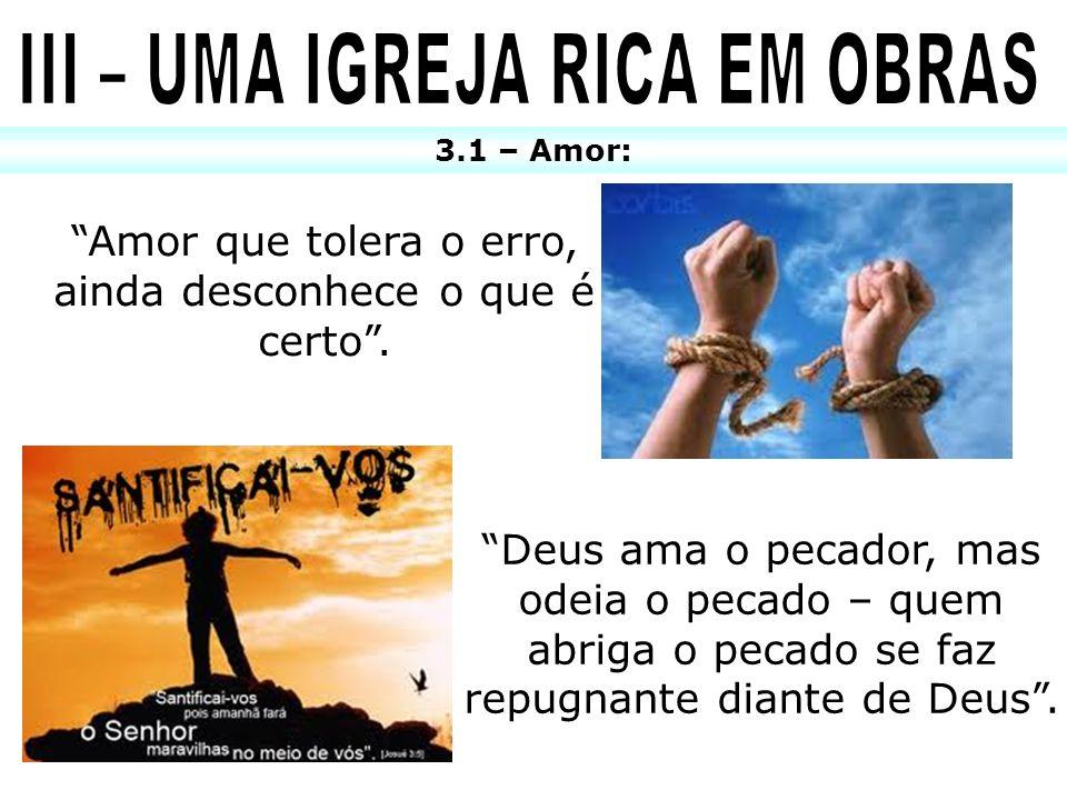 3.1 – Amor: Amor que tolera o erro, ainda desconhece o que é certo. Deus ama o pecador, mas odeia o pecado – quem abriga o pecado se faz repugnante di