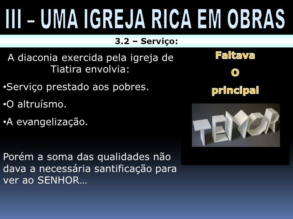 3.2 – Serviço: A diaconia exercida pela igreja de Tiatira envolvia: Serviço prestado aos pobres. O altruísmo. A evangelização. Porém a soma das qualid