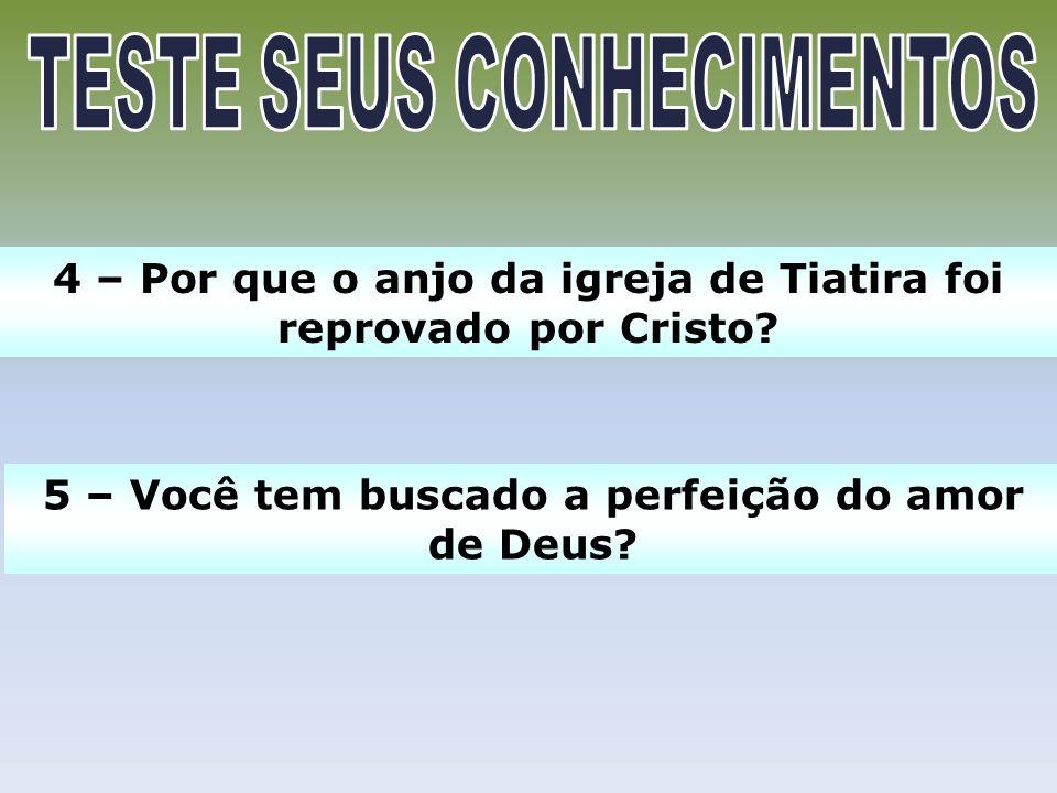 4 – Por que o anjo da igreja de Tiatira foi reprovado por Cristo? 5 – Você tem buscado a perfeição do amor de Deus?