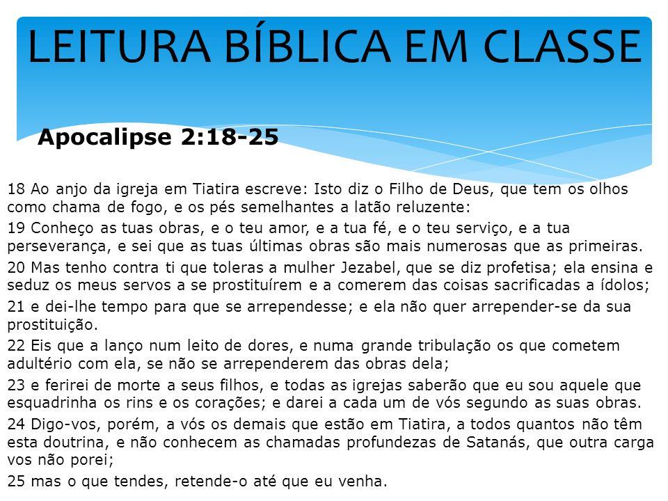LEITURA BÍBLICA EM CLASSE Apocalipse 2:18-25 18 Ao anjo da igreja em Tiatira escreve: Isto diz o Filho de Deus, que tem os olhos como chama de fogo, e