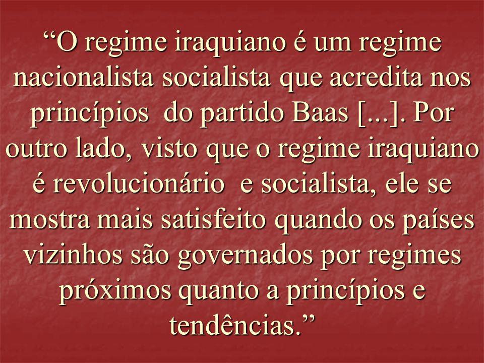 O regime iraquiano é um regime nacionalista socialista que acredita nos princípios do partido Baas [...]. Por outro lado, visto que o regime iraquiano