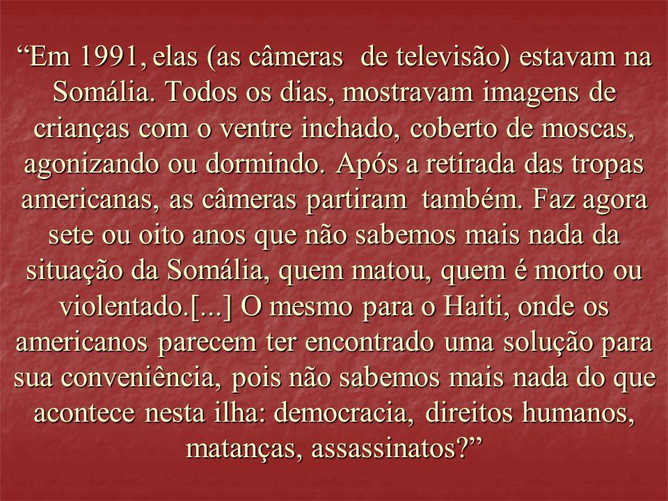 Em 1991, elas (as câmeras de televisão) estavam na Somália. Todos os dias, mostravam imagens de crianças com o ventre inchado, coberto de moscas, agon