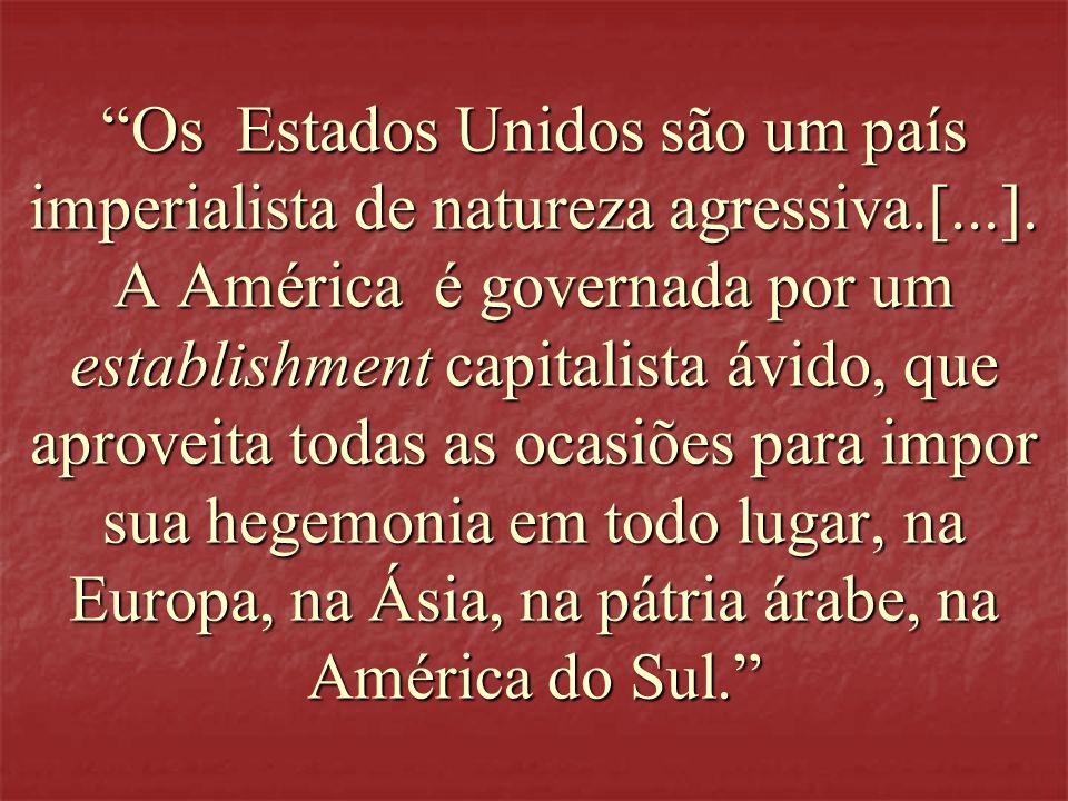 Os Estados Unidos são um país imperialista de natureza agressiva.[...]. A América é governada por um establishment capitalista ávido, que aproveita to