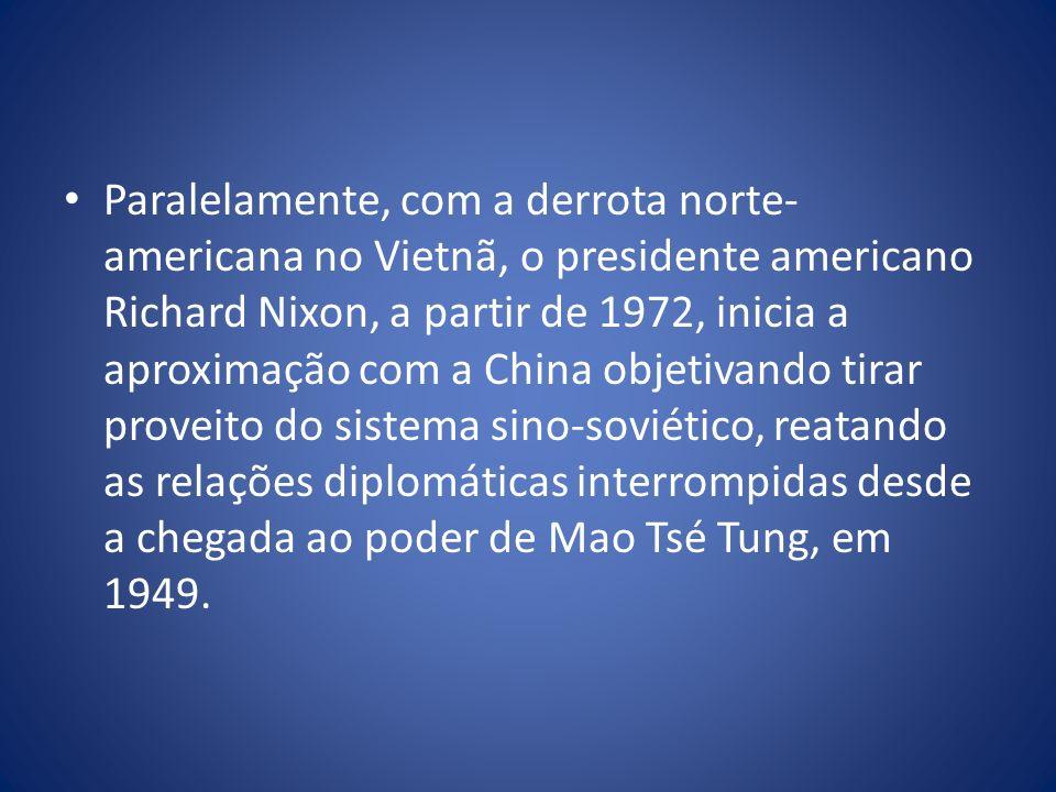 Paralelamente, com a derrota norte- americana no Vietnã, o presidente americano Richard Nixon, a partir de 1972, inicia a aproximação com a China obje