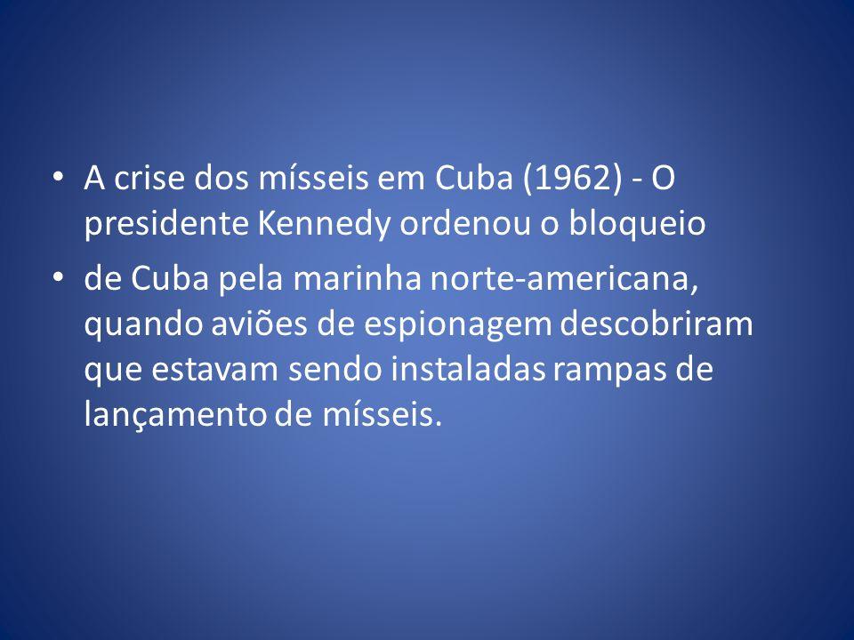 A crise dos mísseis em Cuba (1962) - O presidente Kennedy ordenou o bloqueio de Cuba pela marinha norte-americana, quando aviões de espionagem descobr