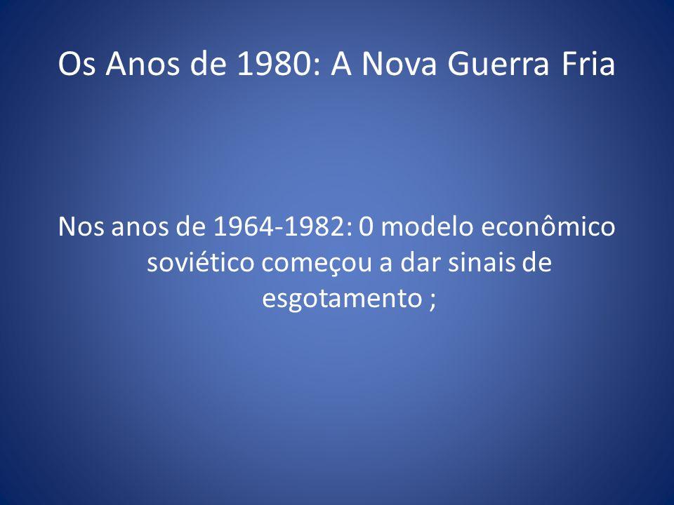 Os Anos de 1980: A Nova Guerra Fria Nos anos de 1964-1982: 0 modelo econômico soviético começou a dar sinais de esgotamento ;