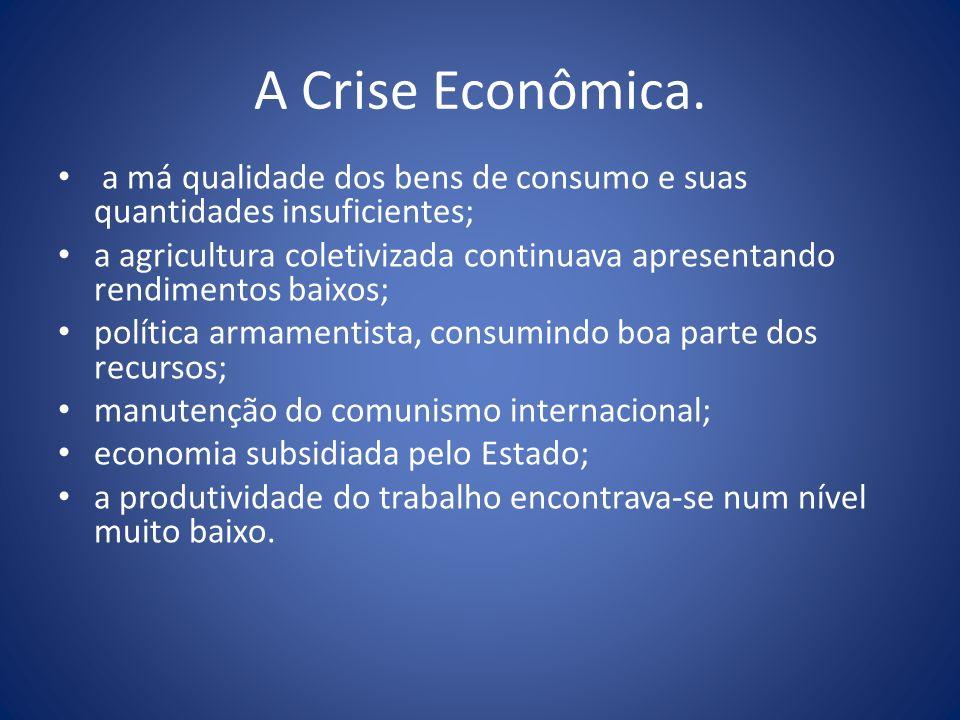 A Crise Econômica. a má qualidade dos bens de consumo e suas quantidades insuficientes; a agricultura coletivizada continuava apresentando rendimentos