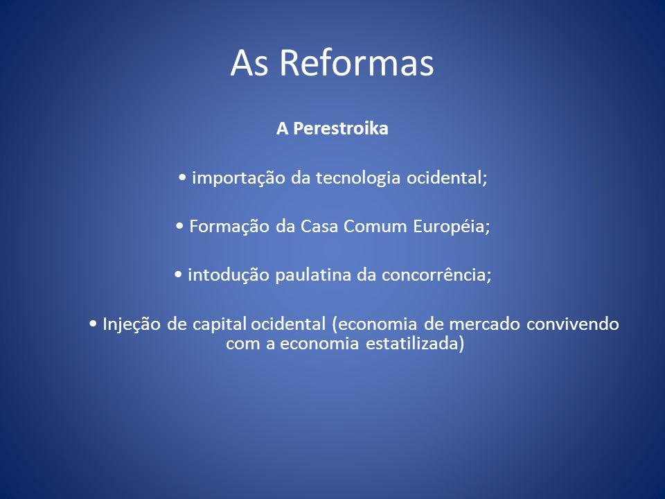 As Reformas A Perestroika importação da tecnologia ocidental; Formação da Casa Comum Européia; intodução paulatina da concorrência; Injeção de capital