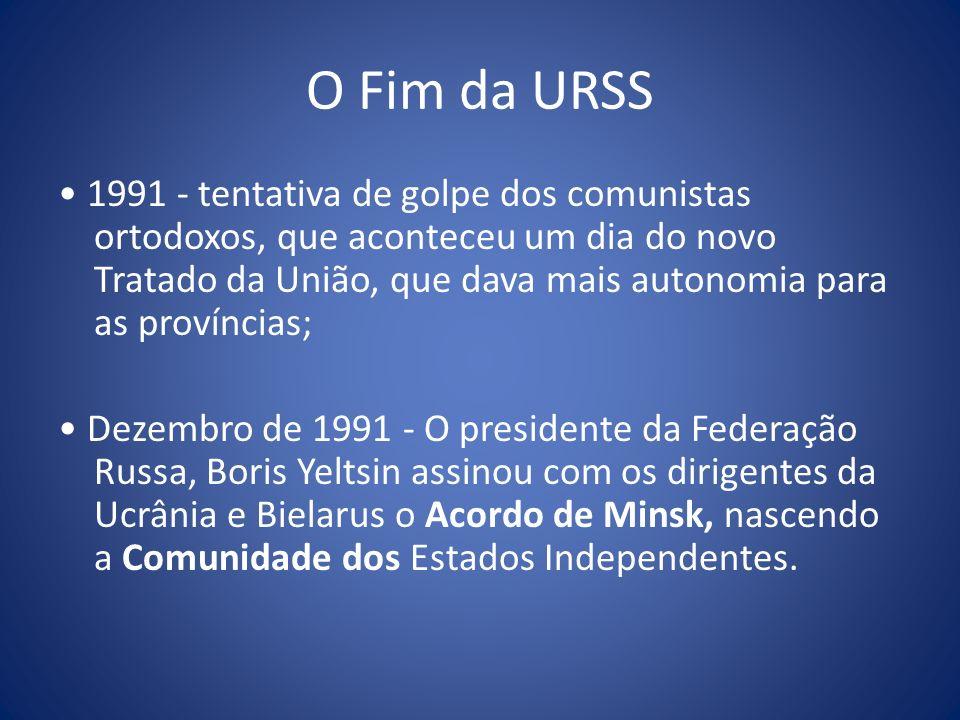 O Fim da URSS 1991 - tentativa de golpe dos comunistas ortodoxos, que aconteceu um dia do novo Tratado da União, que dava mais autonomia para as proví