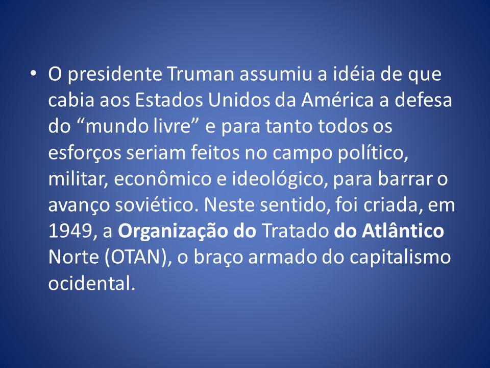 O presidente Truman assumiu a idéia de que cabia aos Estados Unidos da América a defesa do mundo livre e para tanto todos os esforços seriam feitos no