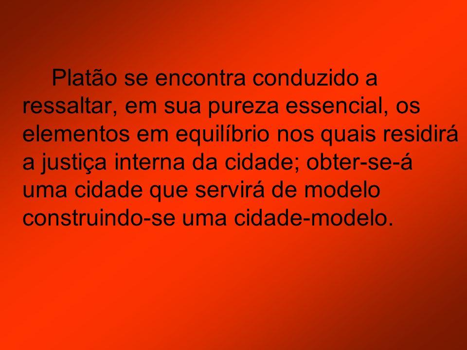 Platão se encontra conduzido a ressaltar, em sua pureza essencial, os elementos em equilíbrio nos quais residirá a justiça interna da cidade; obter-se
