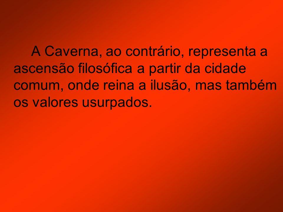 A Caverna, ao contrário, representa a ascensão filosófica a partir da cidade comum, onde reina a ilusão, mas também os valores usurpados.
